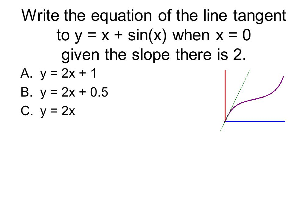 Write the equation of the line tangent to y = x + sin(x) when x = 0 given the slope there is 2. A.y = 2x + 1 B.y = 2x + 0.5 C.y = 2x