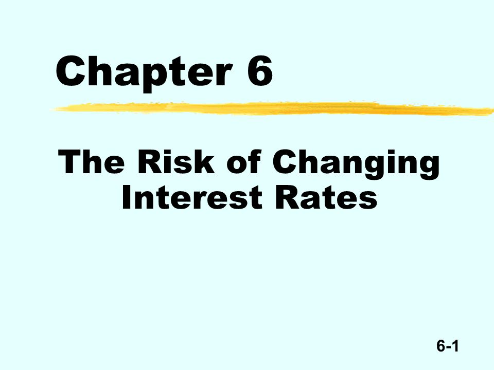 6-1 Chapter 6 The Risk of Changing Interest Rates