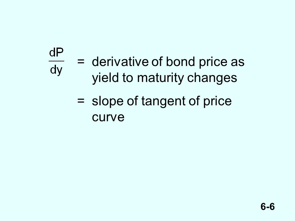 6-6 =derivative of bond price as yield to maturity changes =slope of tangent of price curve