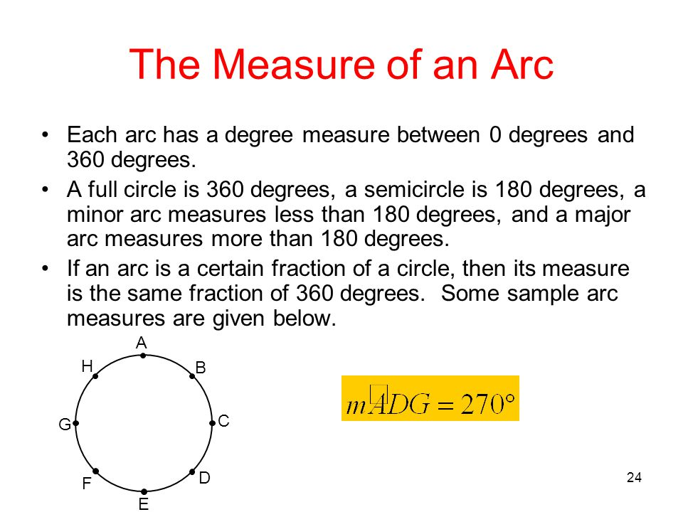 24 The Measure of an Arc Each arc has a degree measure between 0 degrees and 360 degrees. A full circle is 360 degrees, a semicircle is 180 degrees, a