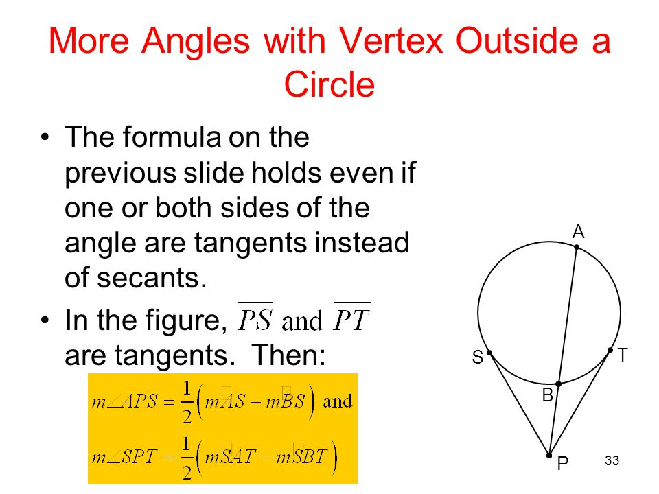 33 More Angles with Vertex Outside a Circle The formula on the previous slide holds even if one or both sides of the angle are tangents instead of sec