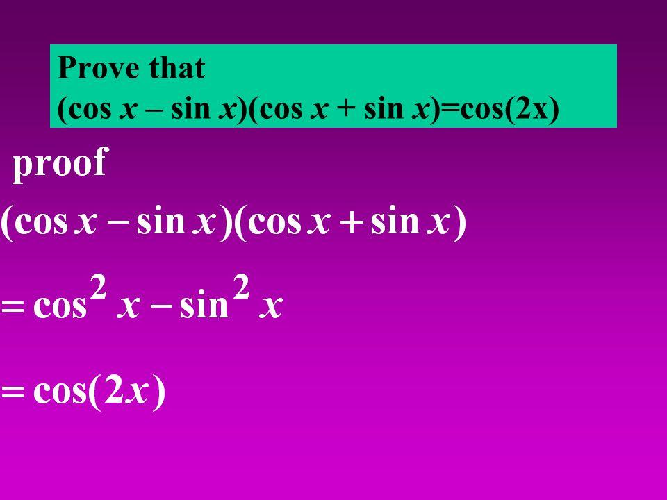 Prove that (cos x – sin x)(cos x + sin x)=cos(2x)