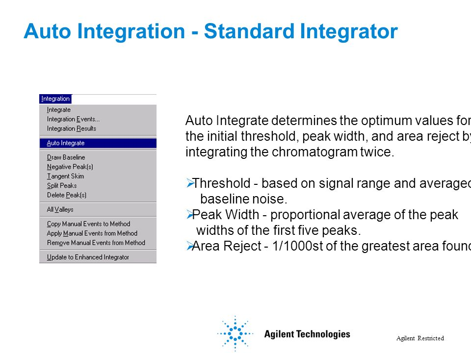 Agilent Restricted Auto Integrate determines the optimum values for the initial threshold, peak width, and area reject by integrating the chromatogram