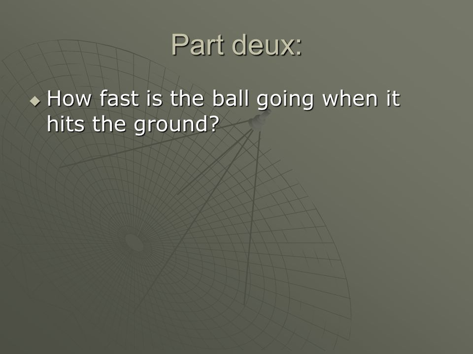 Part deux:  How fast is the ball going when it hits the ground