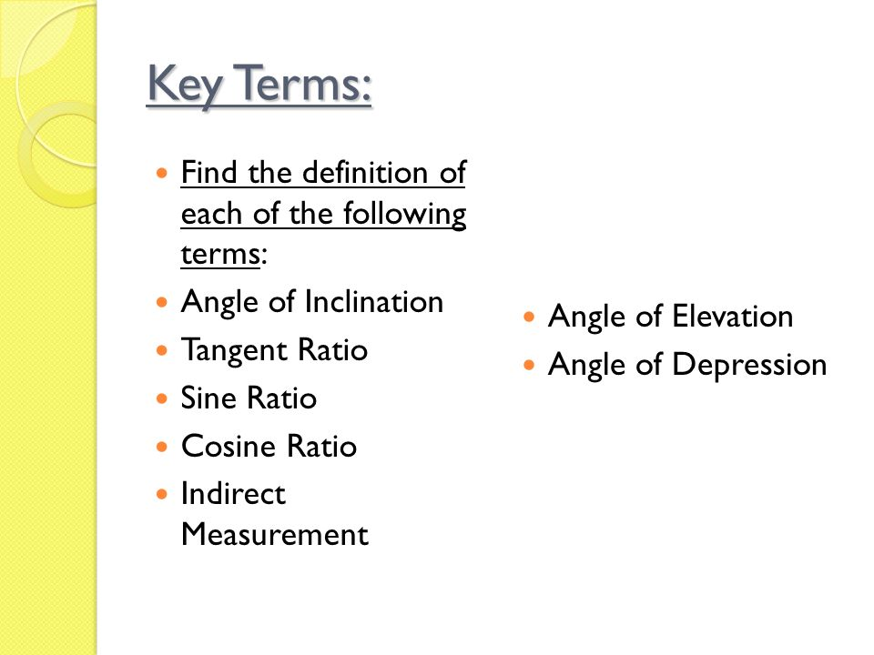 Key Terms: Find the definition of each of the following terms: Angle of Inclination Tangent Ratio Sine Ratio Cosine Ratio Indirect Measurement Angle of Elevation Angle of Depression