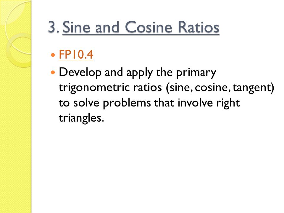 3. Sine and Cosine Ratios FP10.4 Develop and apply the primary trigonometric ratios (sine, cosine, tangent) to solve problems that involve right trian