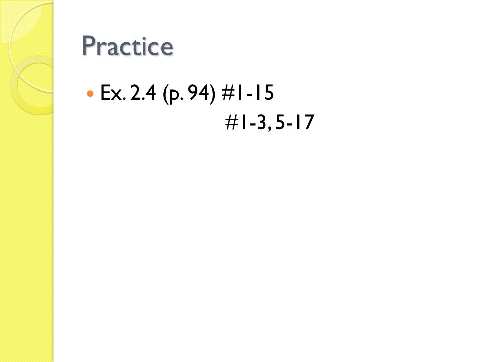 Practice Ex. 2.4 (p. 94) #1-15 #1-3, 5-17