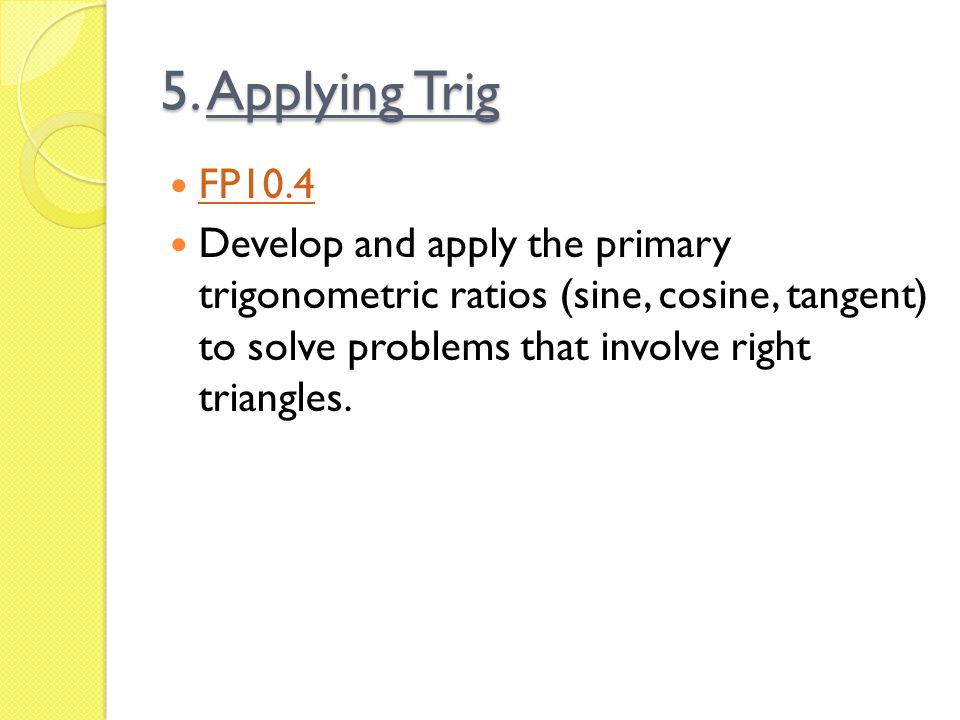 5. Applying Trig FP10.4 Develop and apply the primary trigonometric ratios (sine, cosine, tangent) to solve problems that involve right triangles.