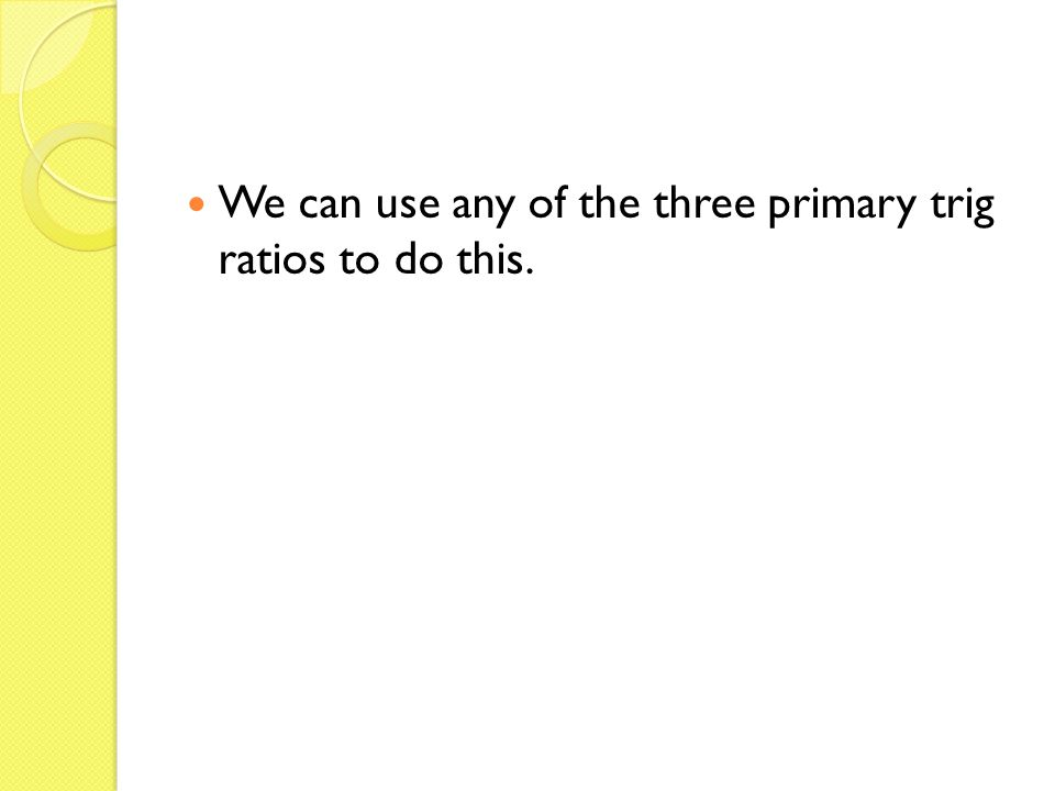 We can use any of the three primary trig ratios to do this.