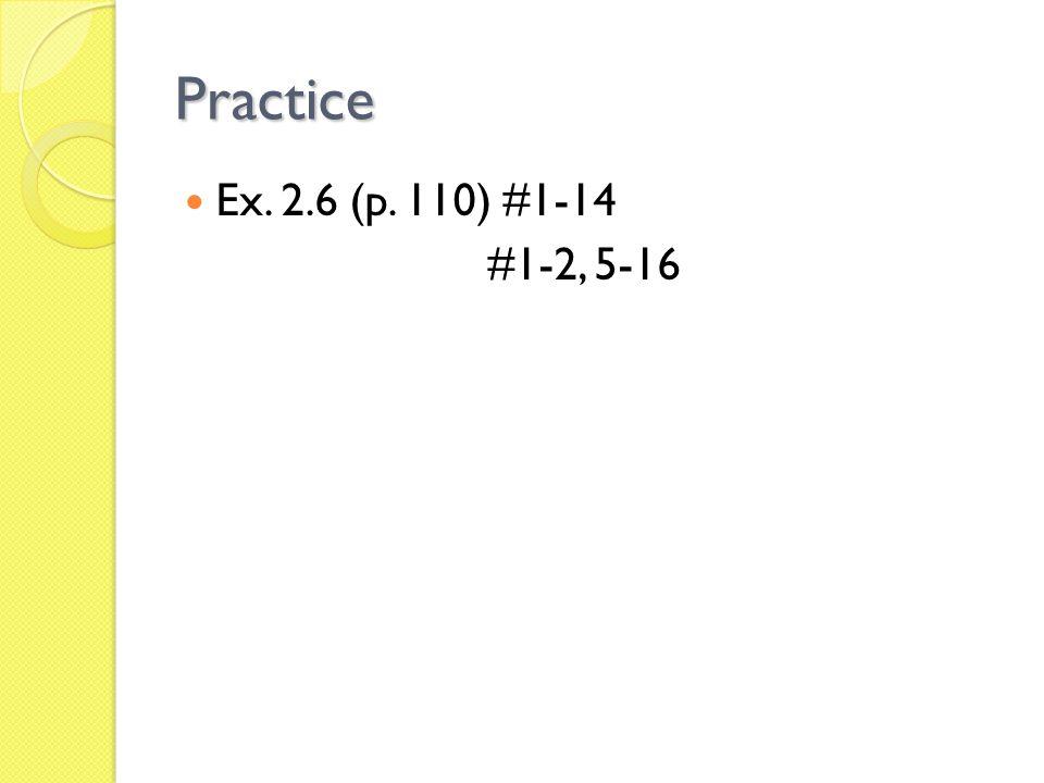 Practice Ex. 2.6 (p. 110) #1-14 #1-2, 5-16