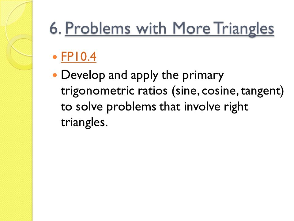6. Problems with More Triangles FP10.4 Develop and apply the primary trigonometric ratios (sine, cosine, tangent) to solve problems that involve right