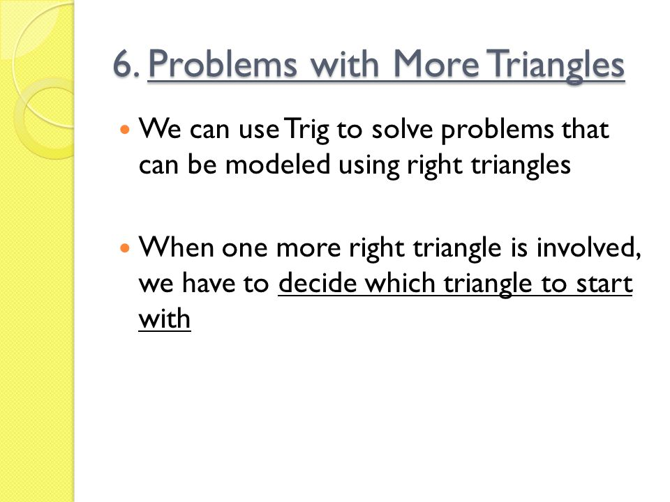 6. Problems with More Triangles We can use Trig to solve problems that can be modeled using right triangles When one more right triangle is involved,