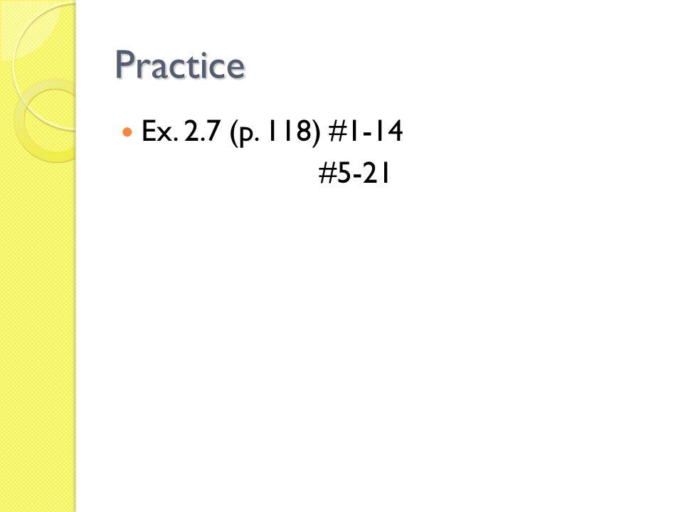 Practice Ex. 2.7 (p. 118) #1-14 #5-21