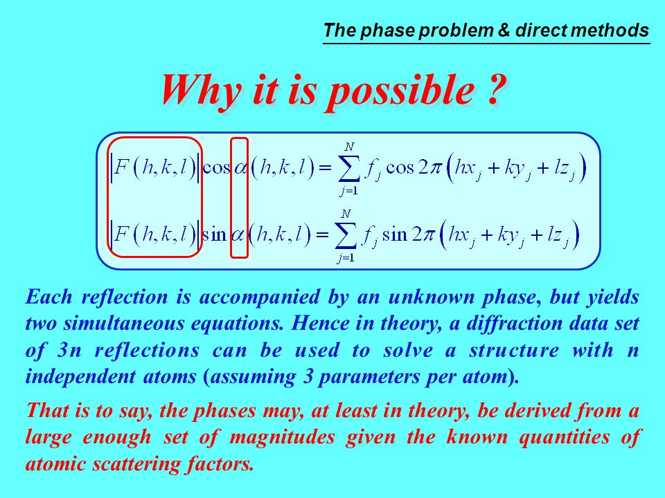 Why it is possible ? Each reflection is accompanied by an unknown phase, but yields two simultaneous equations. Hence in theory, a diffraction data se