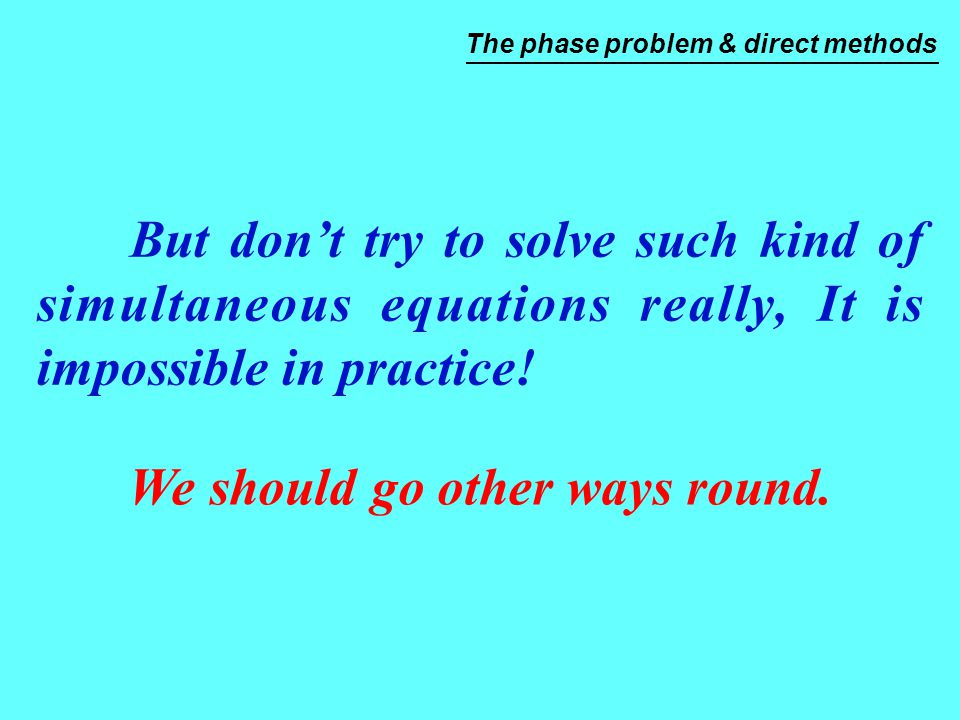 But don't try to solve such kind of simultaneous equations really, It is impossible in practice! We should go other ways round. The phase problem & di