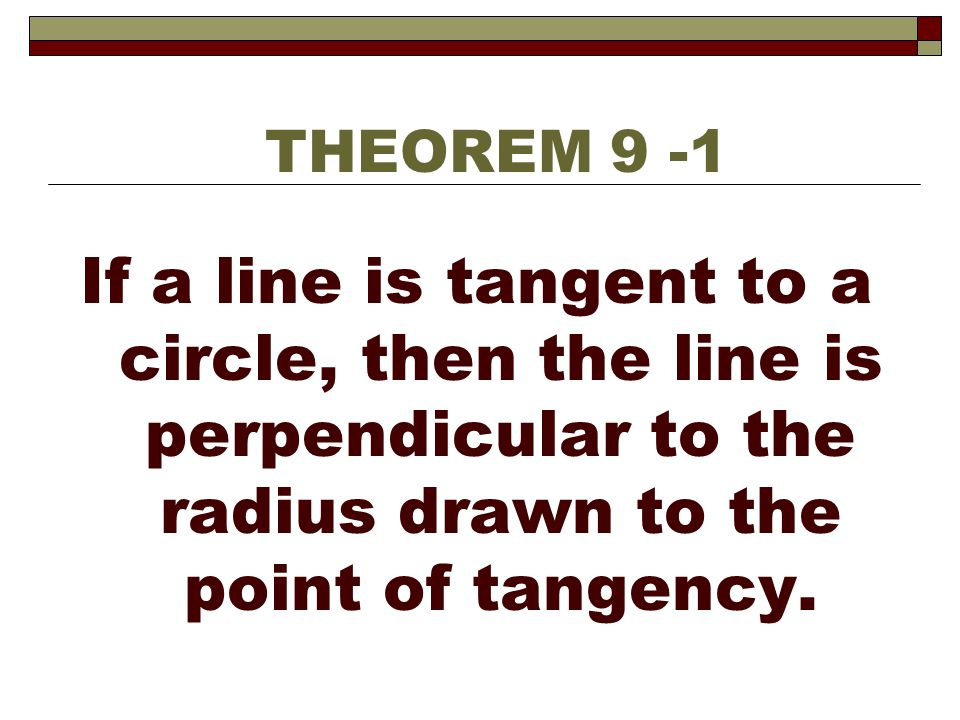If a line is tangent to a circle, then the line is perpendicular to the radius drawn to the point of tangency. THEOREM 9 -1