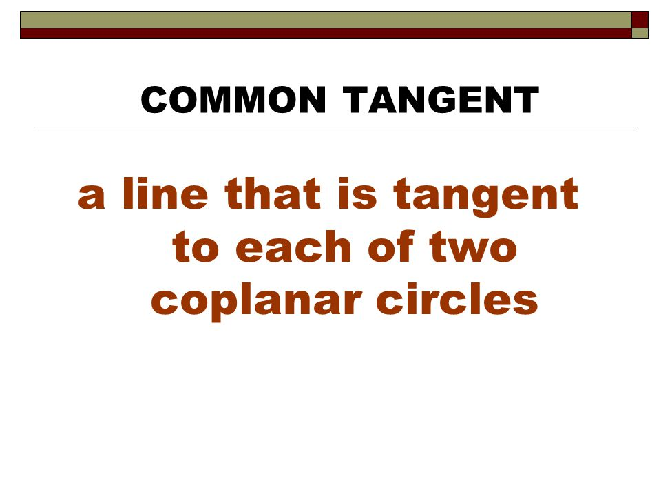 a line that is tangent to each of two coplanar circles COMMON TANGENT