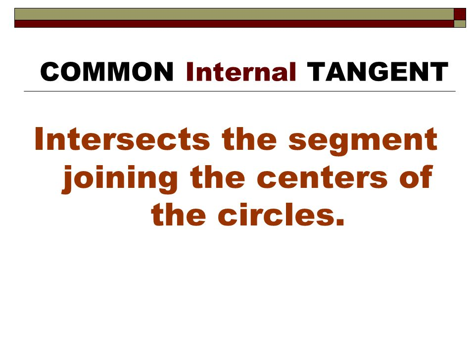 Intersects the segment joining the centers of the circles. COMMON Internal TANGENT