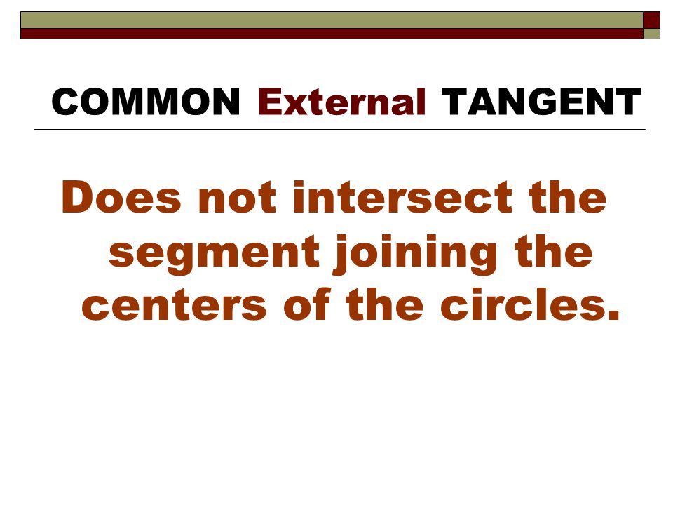 Does not intersect the segment joining the centers of the circles. COMMON External TANGENT