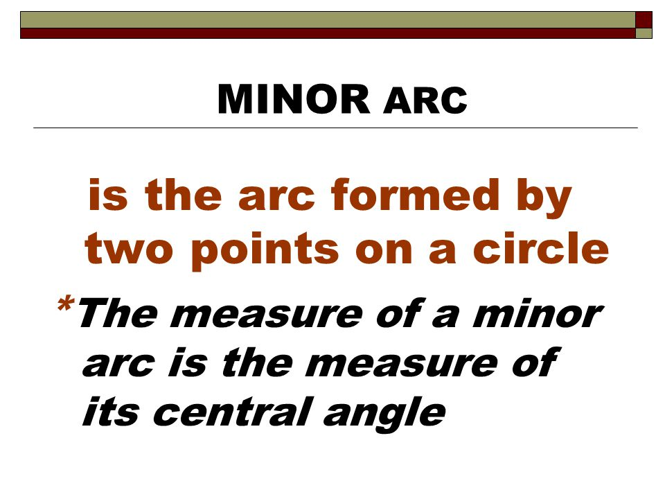 is the arc formed by two points on a circle * The measure of a minor arc is the measure of its central angle MINOR ARC