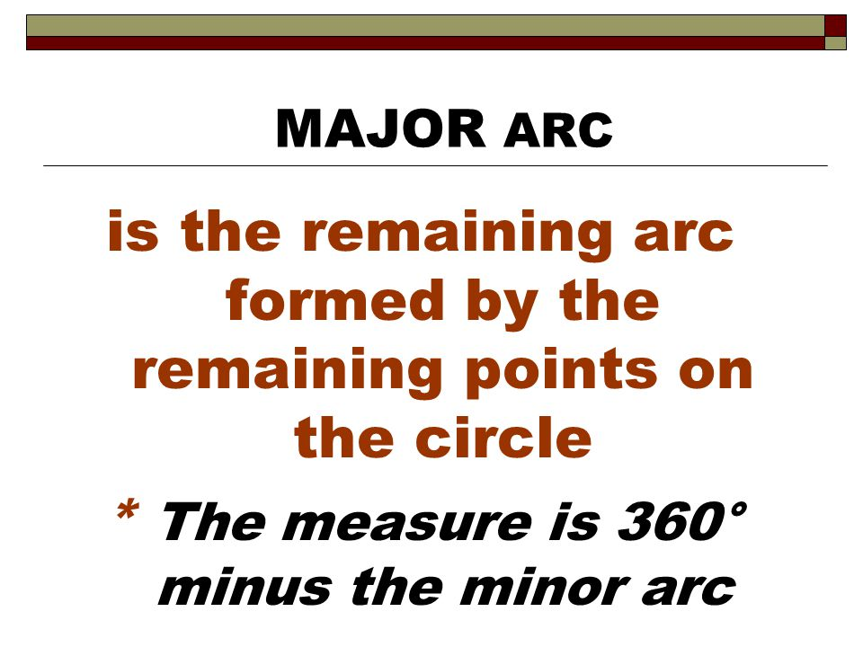is the remaining arc formed by the remaining points on the circle * The measure is 360° minus the minor arc MAJOR ARC
