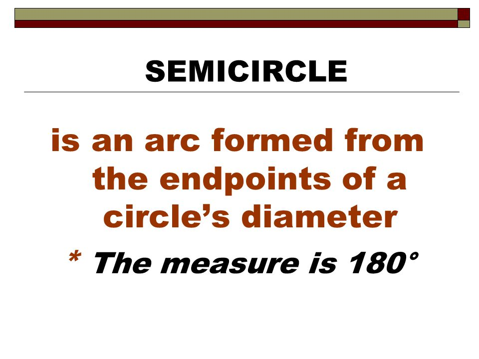 is an arc formed from the endpoints of a circle's diameter * The measure is 180° SEMICIRCLE