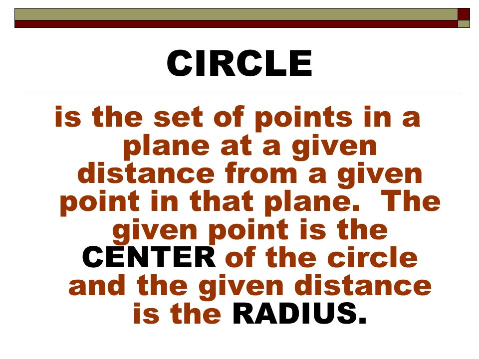 is the set of points in a plane at a given distance from a given point in that plane. The given point is the CENTER of the circle and the given distan