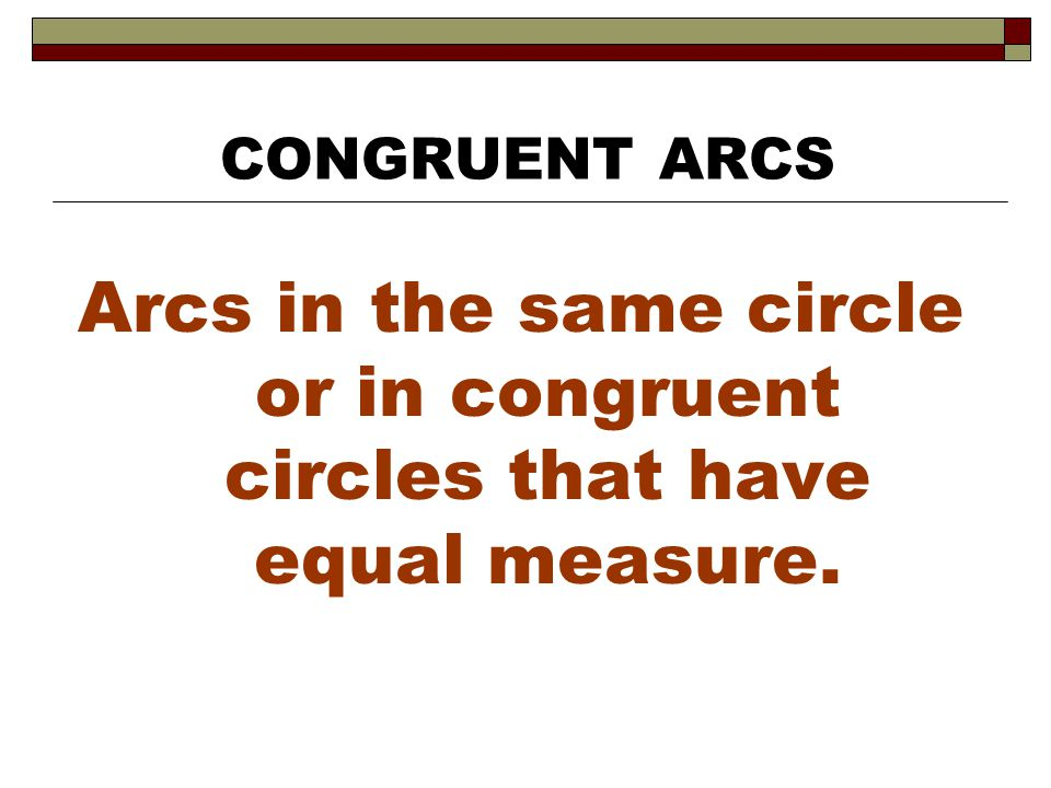 Arcs in the same circle or in congruent circles that have equal measure. CONGRUENT ARCS