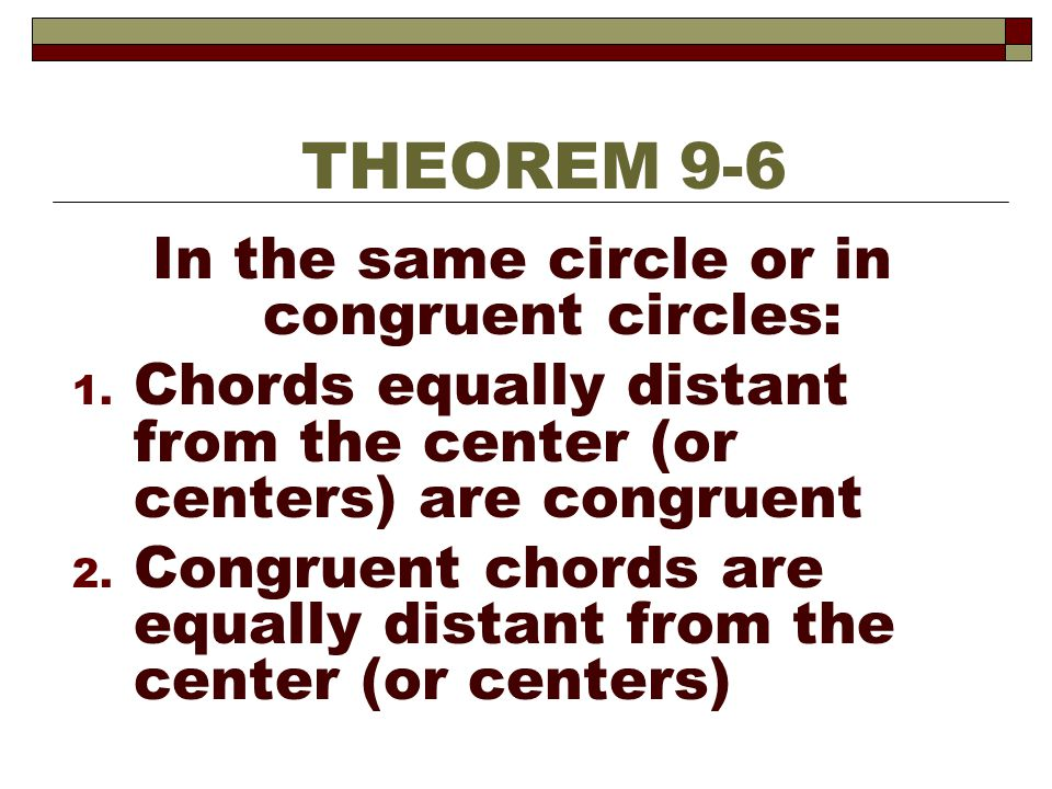 In the same circle or in congruent circles: 1. Chords equally distant from the center (or centers) are congruent 2. Congruent chords are equally dista
