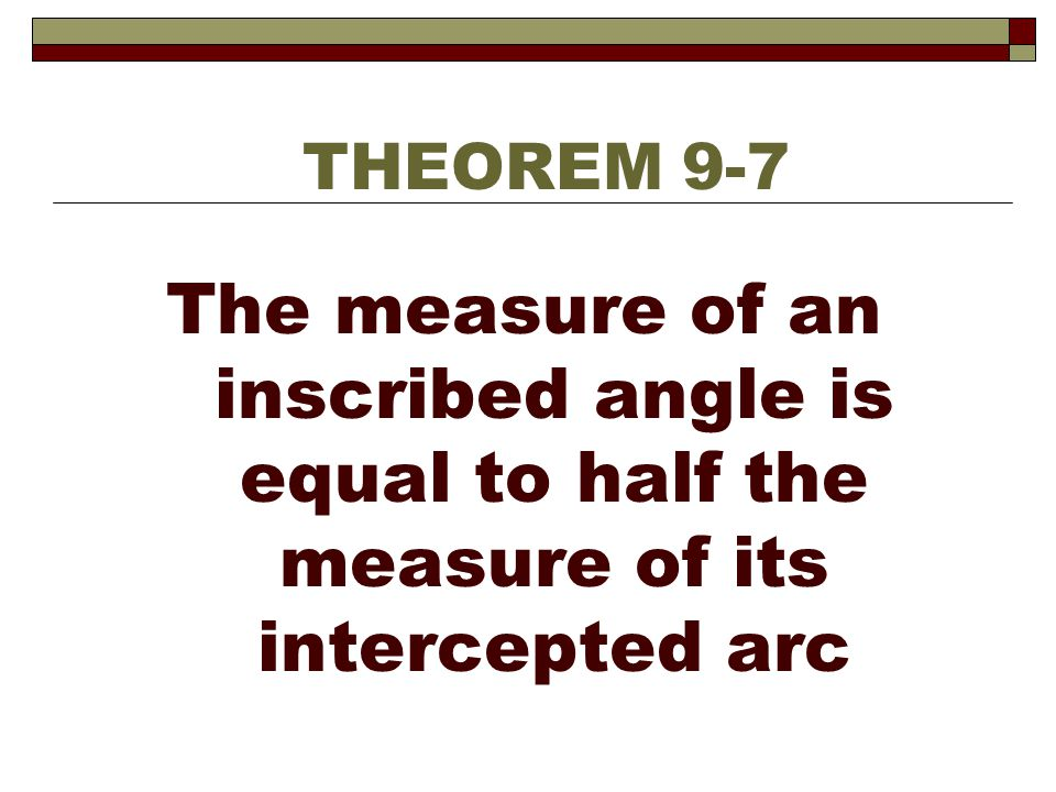 The measure of an inscribed angle is equal to half the measure of its intercepted arc THEOREM 9-7