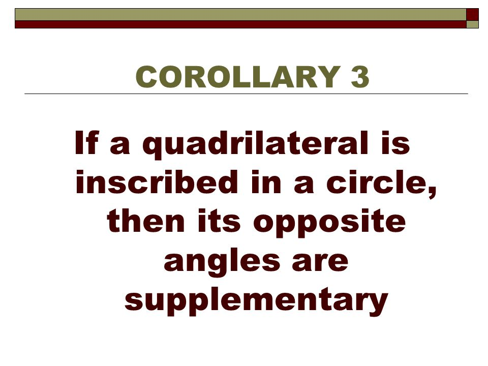 If a quadrilateral is inscribed in a circle, then its opposite angles are supplementary COROLLARY 3