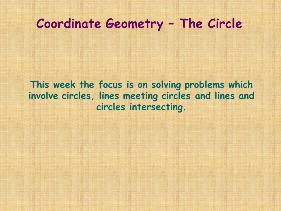 Coordinate Geometry – The Circle This week the focus is on solving problems which involve circles, lines meeting circles and lines and circles interse