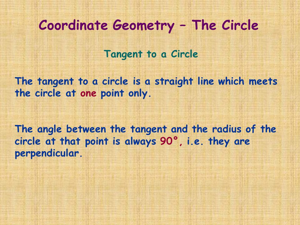 Tangent to a Circle The tangent to a circle is a straight line which meets the circle at one point only. The angle between the tangent and the radius