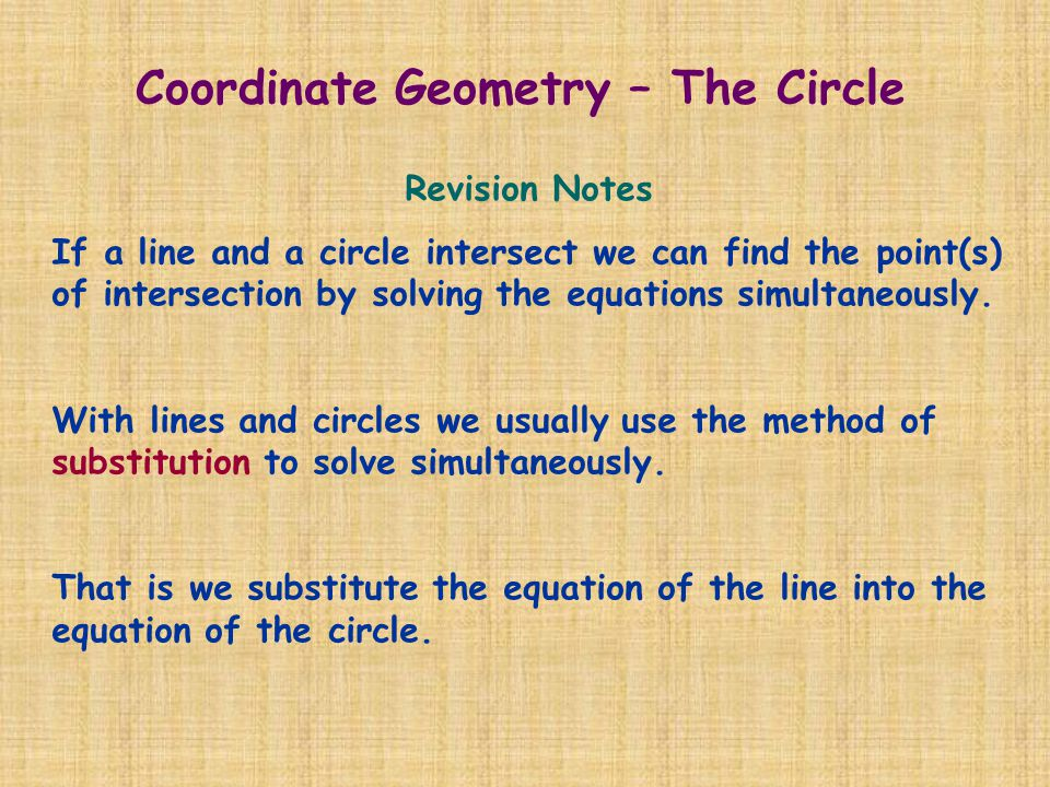Revision Notes If a line and a circle intersect we can find the point(s) of intersection by solving the equations simultaneously. With lines and circl