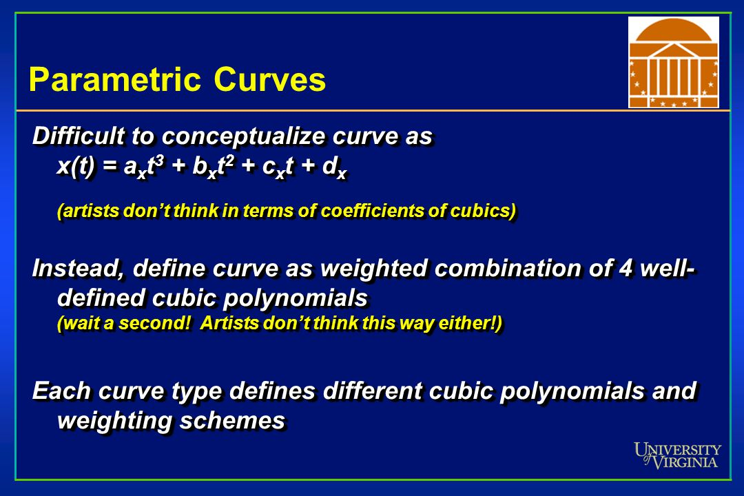 Parametric Curves Difficult to conceptualize curve as x(t) = a x t 3 + b x t 2 + c x t + d x (artists don't think in terms of coefficients of cubics) Instead, define curve as weighted combination of 4 well- defined cubic polynomials (wait a second.