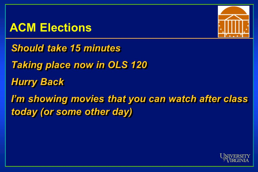 ACM Elections Should take 15 minutes Taking place now in OLS 120 Hurry Back I'm showing movies that you can watch after class today (or some other day) Should take 15 minutes Taking place now in OLS 120 Hurry Back I'm showing movies that you can watch after class today (or some other day)