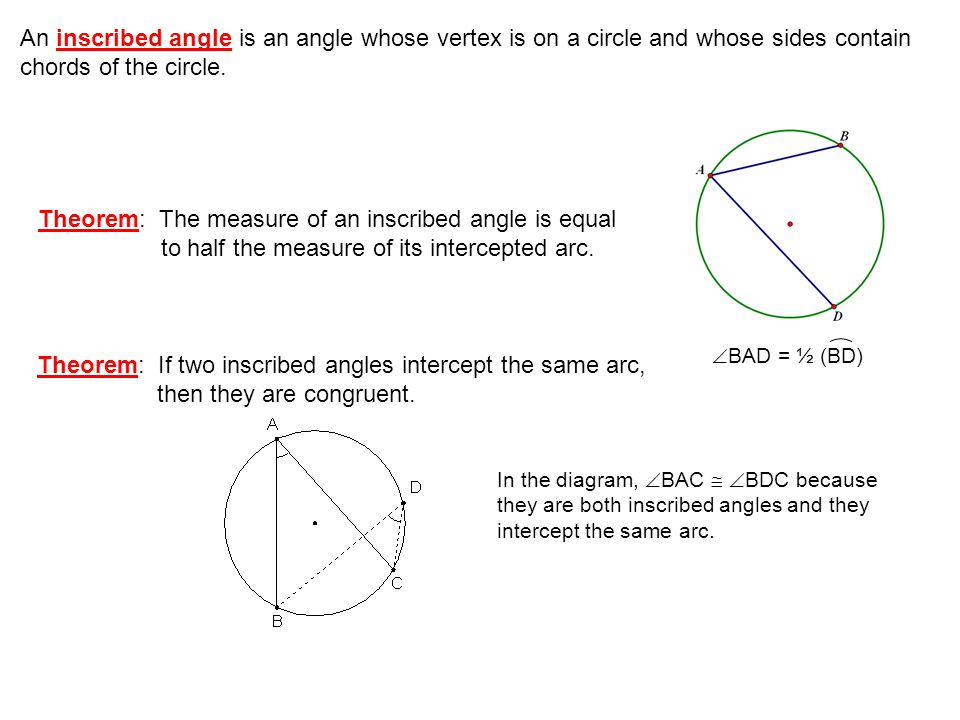 Theorem: The measure of an inscribed angle is equal to half the measure of its intercepted arc. An inscribed angle is an angle whose vertex is on a ci