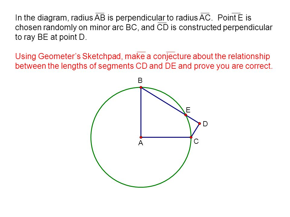 B A E D C In the diagram, radius AB is perpendicular to radius AC. Point E is chosen randomly on minor arc BC, and CD is constructed perpendicular to