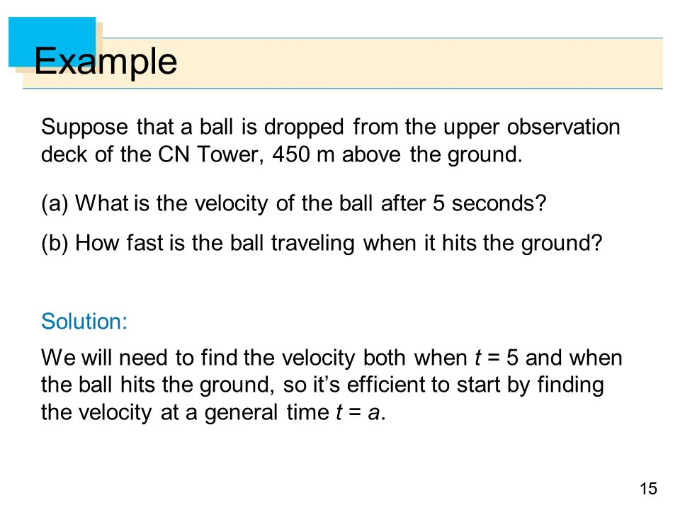 15 Example Suppose that a ball is dropped from the upper observation deck of the CN Tower, 450 m above the ground. (a) What is the velocity of the bal