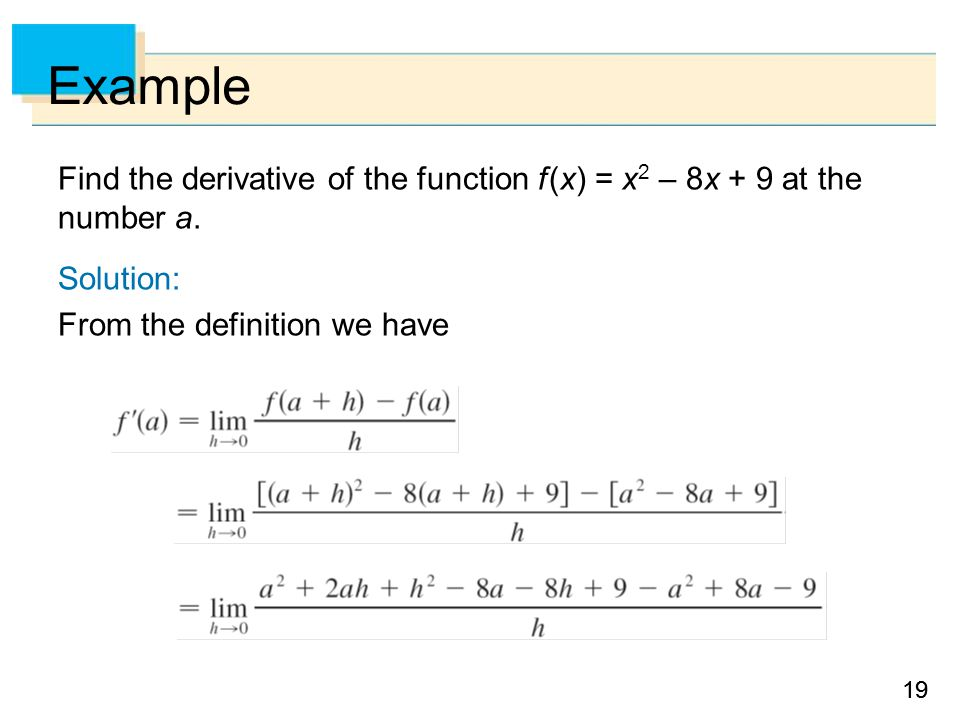 19 Example Find the derivative of the function f (x) = x 2 – 8x + 9 at the number a. Solution: From the definition we have