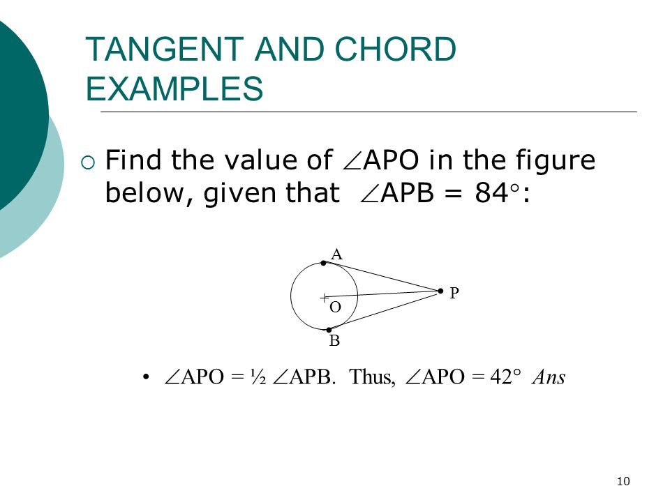 10 TANGENT AND CHORD EXAMPLES  Find the value of APO in the figure below, given that APB = 84: P + A O B  APO = ½  APB. Thus,  APO = 42  Ans