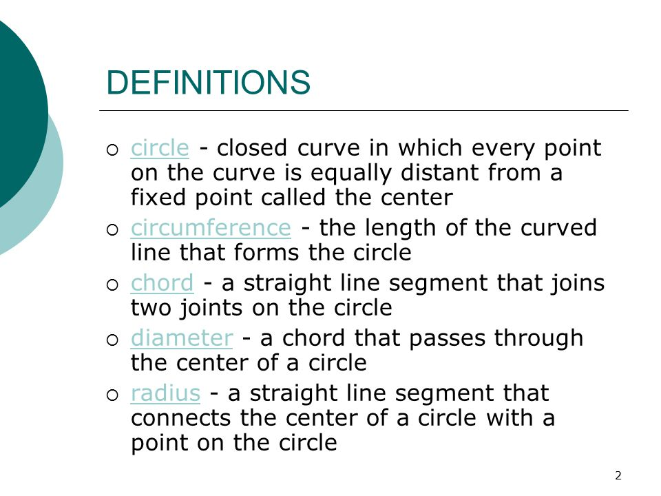 2 DEFINITIONS  circle - closed curve in which every point on the curve is equally distant from a fixed point called the center  circumference - the