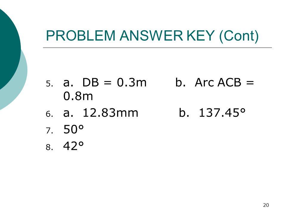 20 PROBLEM ANSWER KEY (Cont) 5. a. DB = 0.3m b. Arc ACB = 0.8m 6. a. 12.83mm b. 137.45° 7. 50° 8. 42°