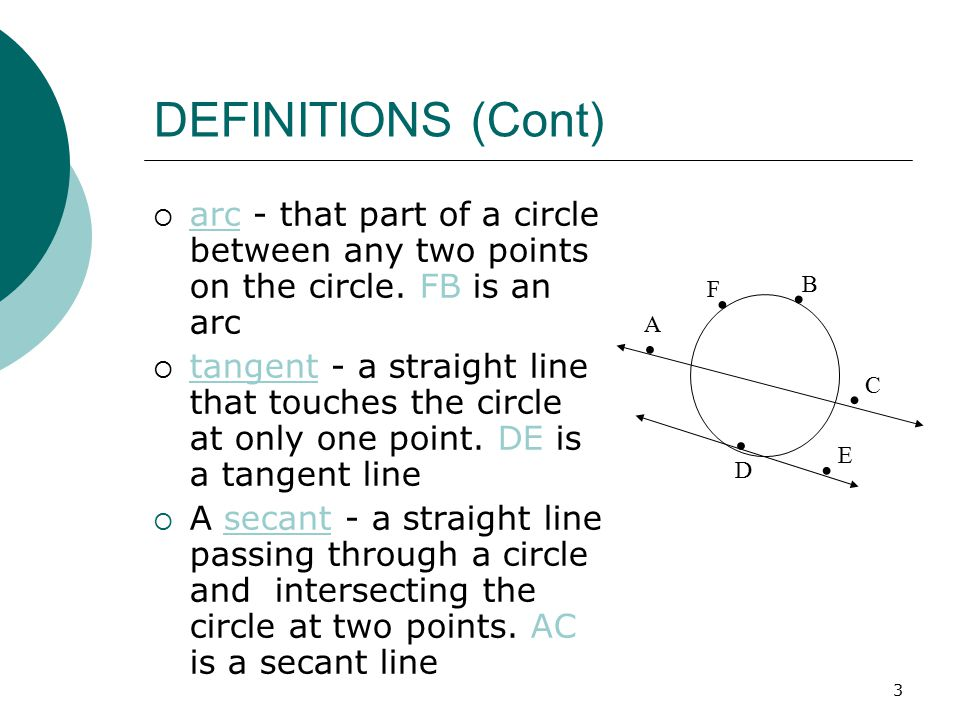 4 DEFINITIONS (Cont)  segment - a figure formed by an arc and the chord joining the end points of the arc  sector - a figure formed by two radii and the arc intercepted by the radii  central angle - an angle whose vertex is at the center of the circle and whose sides are radii  inscribed angle - an angle in a circle whose vertex is on the circle and whose sides are chords