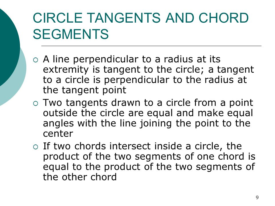 9 CIRCLE TANGENTS AND CHORD SEGMENTS  A line perpendicular to a radius at its extremity is tangent to the circle; a tangent to a circle is perpendicu