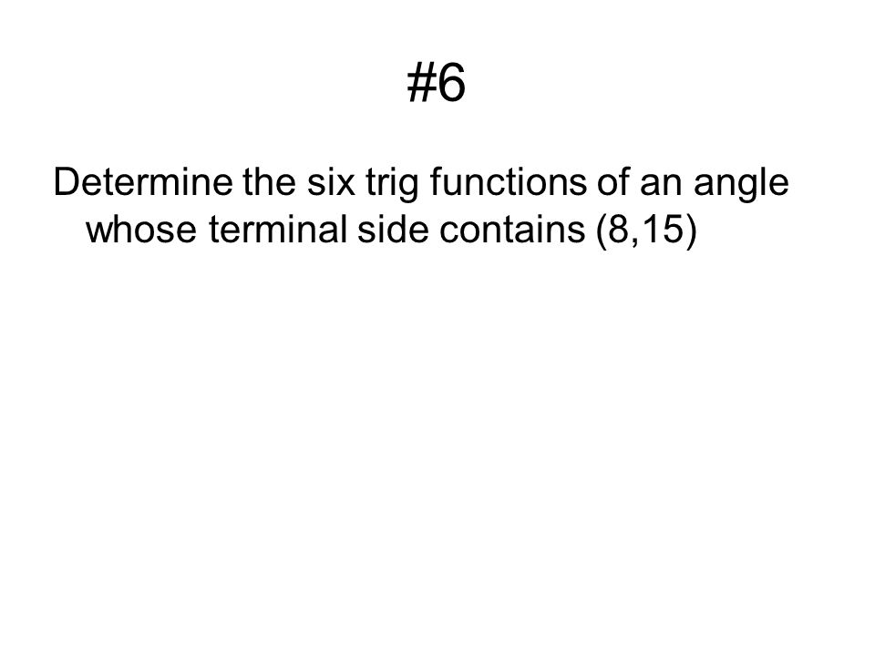 #6 Determine the six trig functions of an angle whose terminal side contains (8,15)