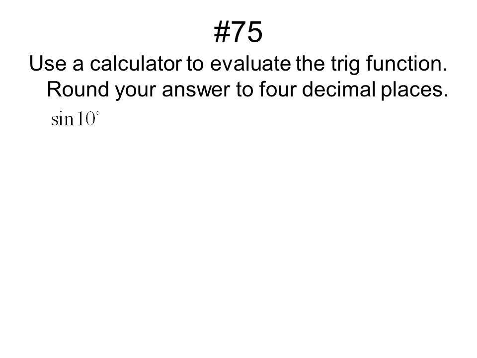 #75 Use a calculator to evaluate the trig function. Round your answer to four decimal places.