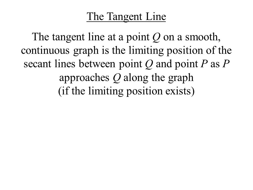 The Tangent Line The tangent line at a point Q on a smooth, continuous graph is the limiting position of the secant lines between point Q and point P