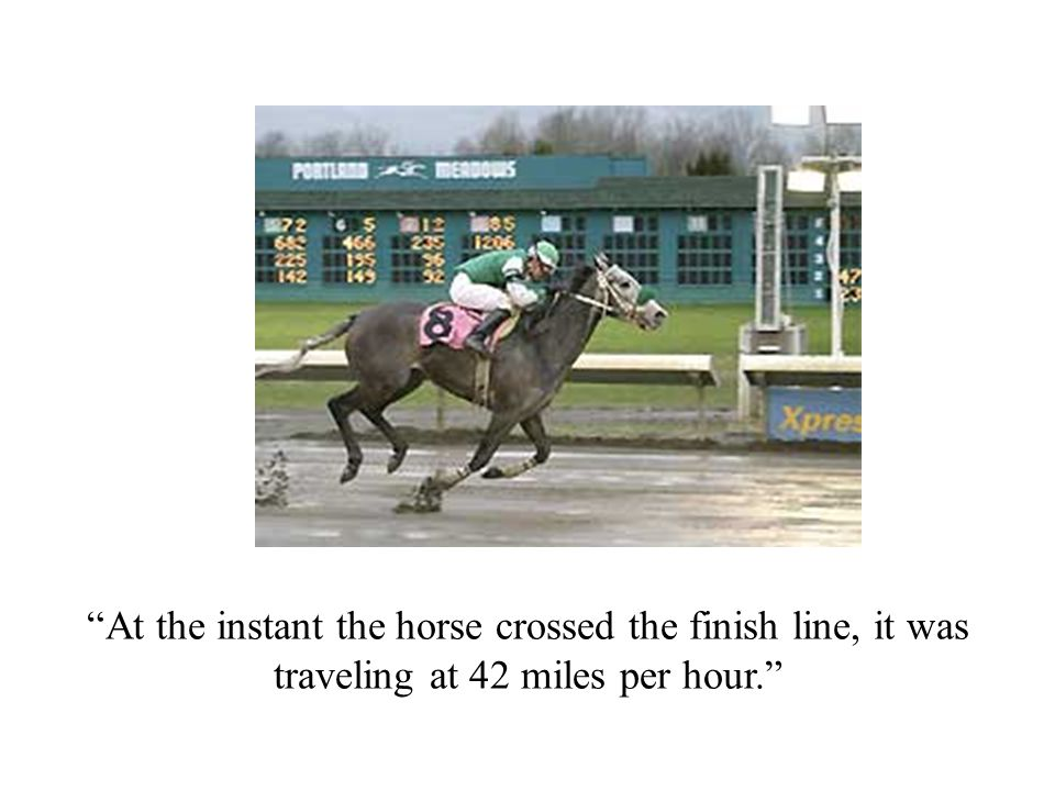 """""""At the instant the horse crossed the finish line, it was traveling at 42 miles per hour."""""""