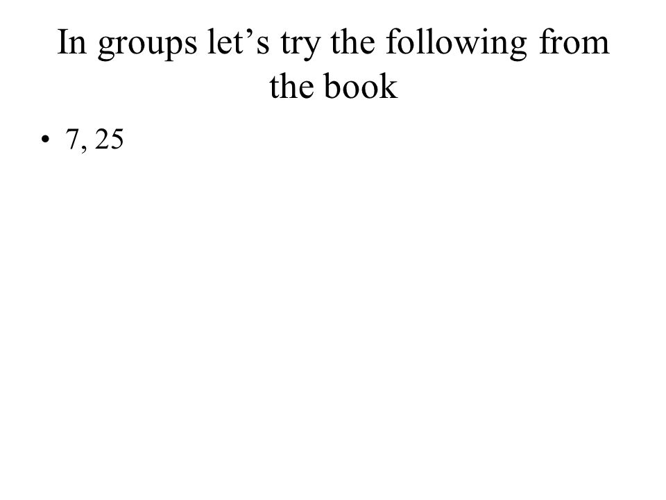 In groups let's try the following from the book 7, 25